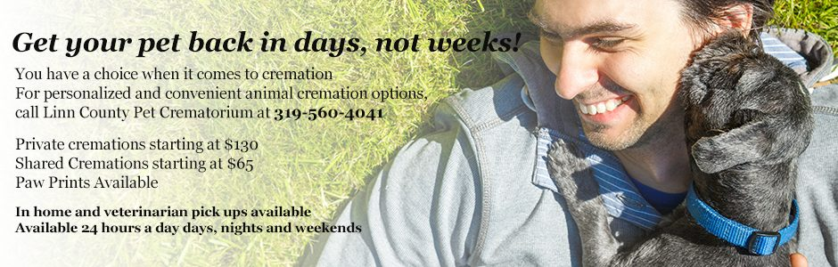 Get your pet back in days, not weeks! You have a choice when it comes to cremation For personalized and convenient animal cremation options, call Linn County Pet Crematorium at 319-560-4041 Private cremations starting at $130 Shared Cremations starting at $65 Paw Prints Available In home and veterinarian pick ups available Available 24 hours a day days, nights and weekends